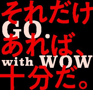 それだけあれば、十分だ。GO with WOW